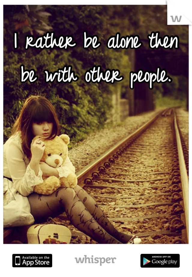 I rather be alone then be with other people.