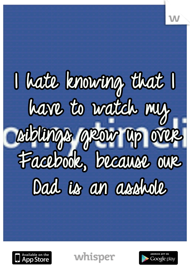 I hate knowing that I have to watch my siblings grow up over Facebook, because our Dad is an asshole