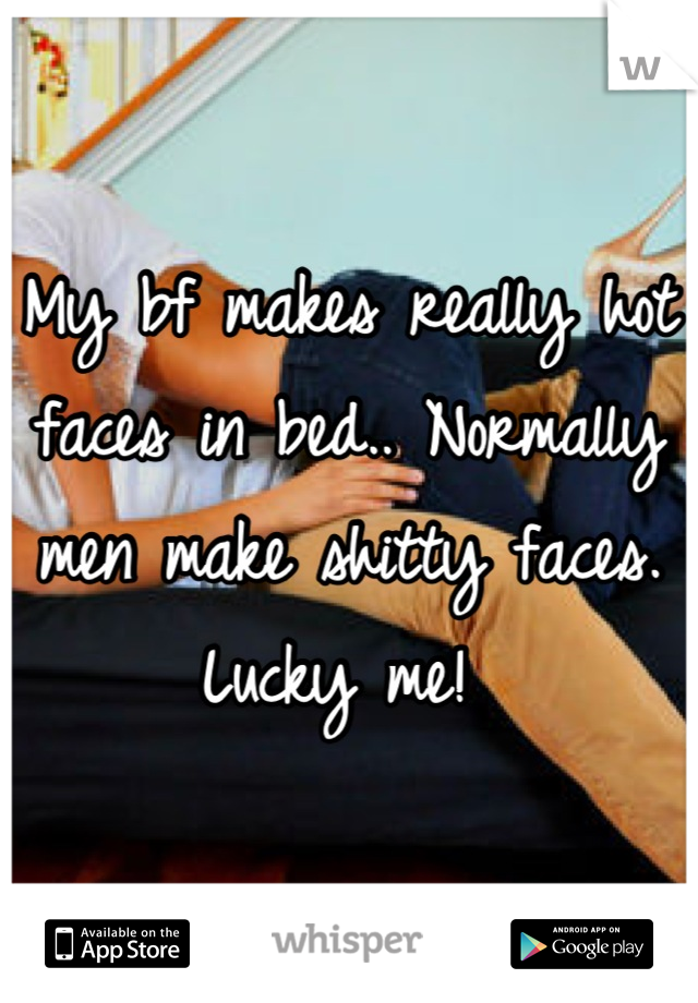 My bf makes really hot faces in bed.. Normally men make shitty faces. Lucky me!