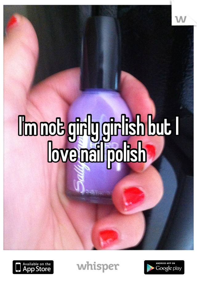 I'm not girly girlish but I love nail polish