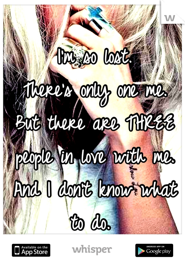 I'm so lost.  There's only one me. But there are THREE people in love with me. And I don't know what to do.