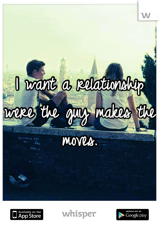 I want a relationship were the guy makes the moves.