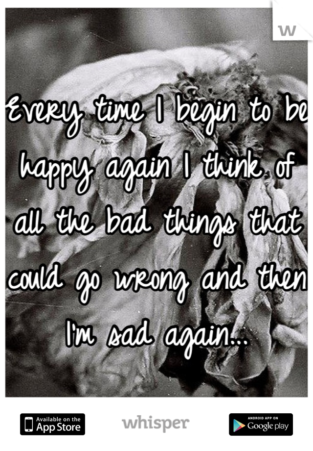 Every time I begin to be happy again I think of all the bad things that could go wrong and then I'm sad again...
