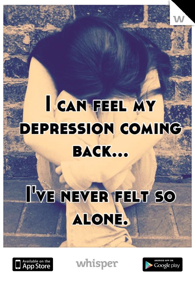 I can feel my depression coming back...   I've never felt so alone.