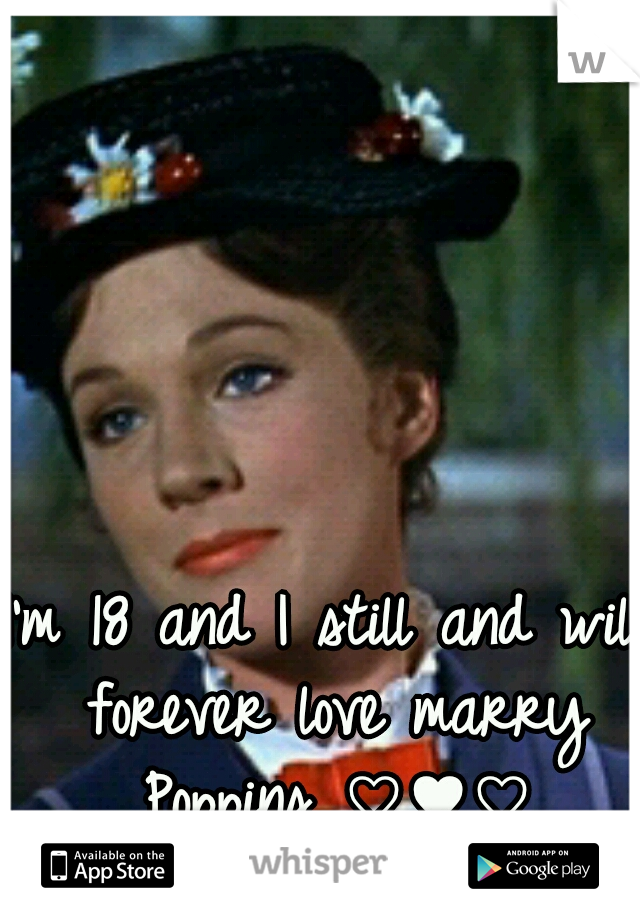 I'm 18 and I still and will forever love marry Poppins ♡♥♡