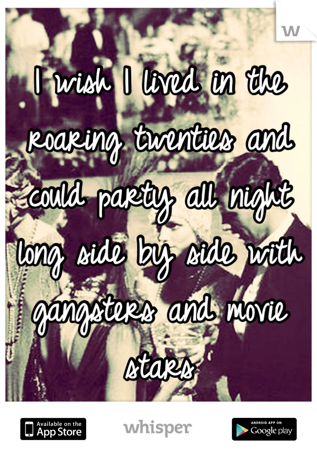 I wish I lived in the roaring twenties and could party all night long side by side with gangsters and movie stars