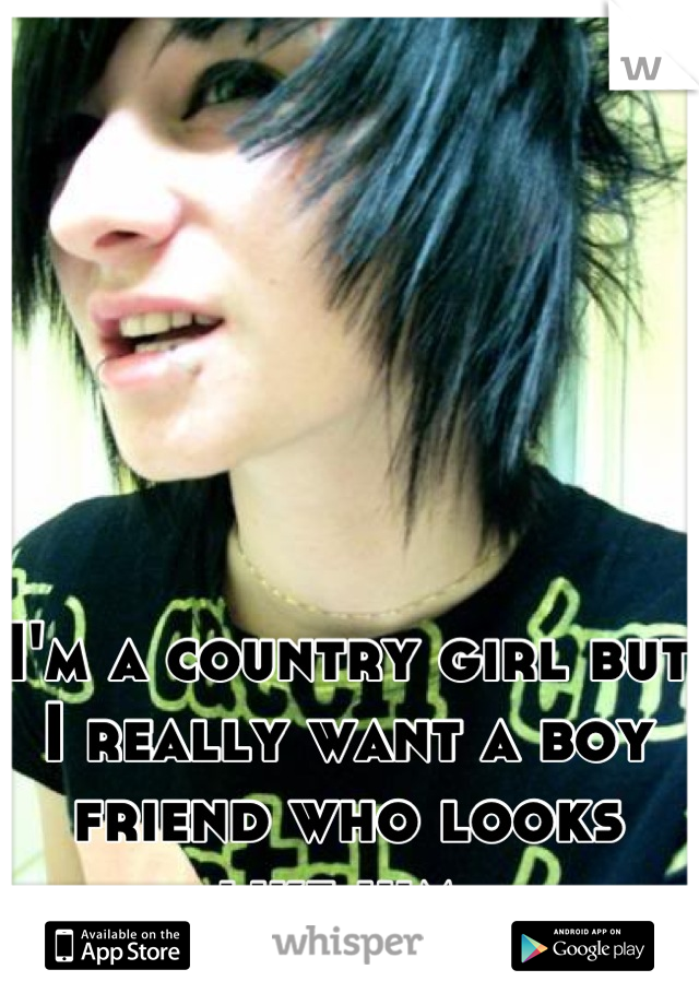 I'm a country girl but I really want a boy friend who looks like him.