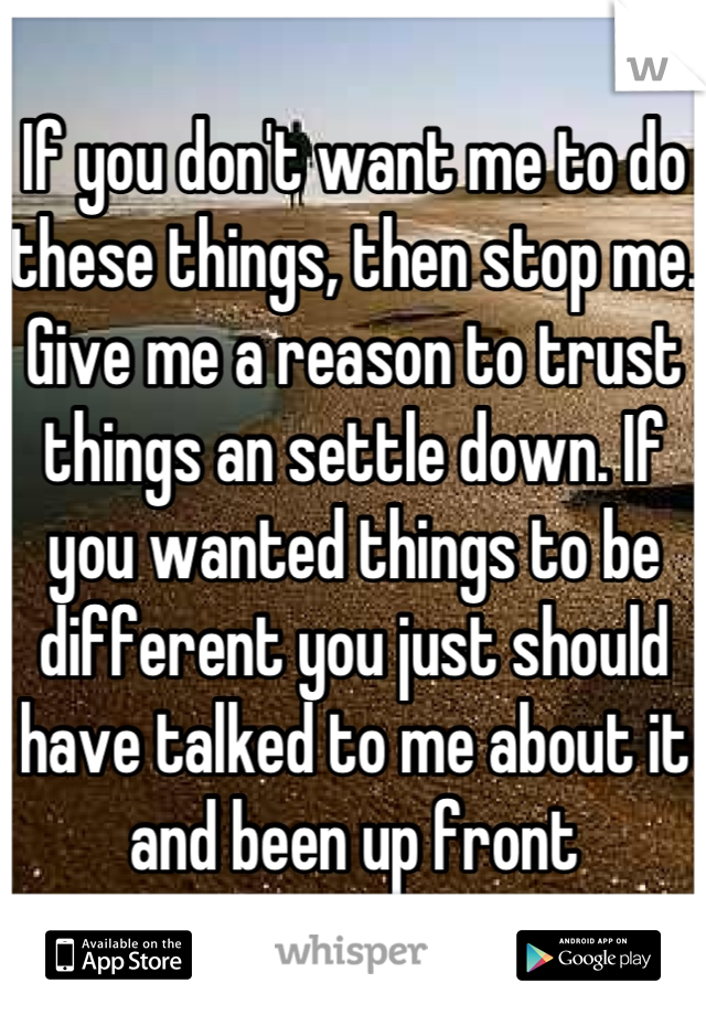 If you don't want me to do these things, then stop me. Give me a reason to trust things an settle down. If you wanted things to be different you just should have talked to me about it and been up front