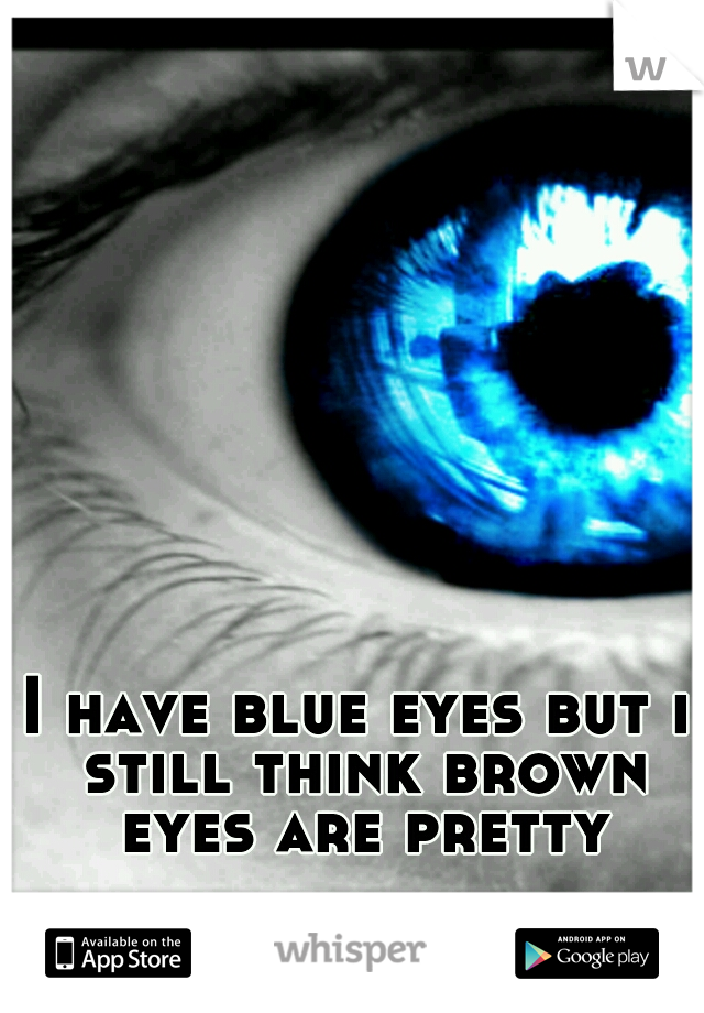 I have blue eyes but i still think brown eyes are pretty