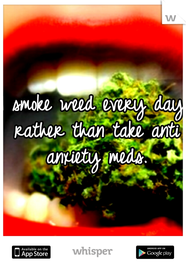I smoke weed every day rather than take anti anxiety meds.