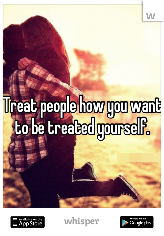 Treat people how you want to be treated yourself.