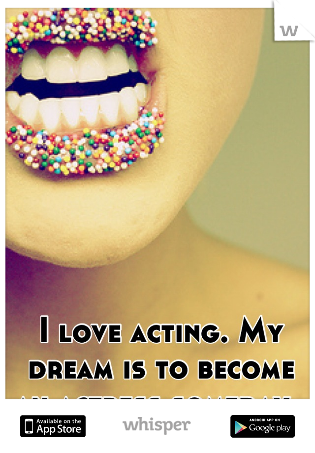 I love acting. My dream is to become an actress someday.