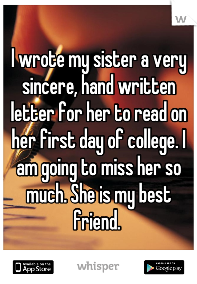 I wrote my sister a very sincere, hand written letter for her to read on her first day of college. I am going to miss her so much. She is my best friend.