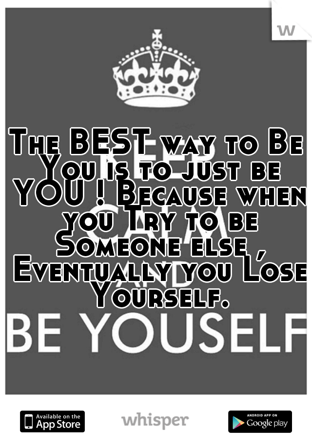 The BEST way to Be You is to just be YOU ! Because when you Try to be Someone else , Eventually you Lose Yourself.