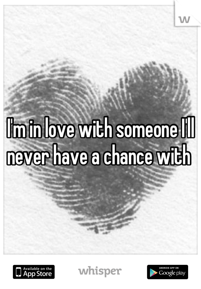 I'm in love with someone I'll never have a chance with