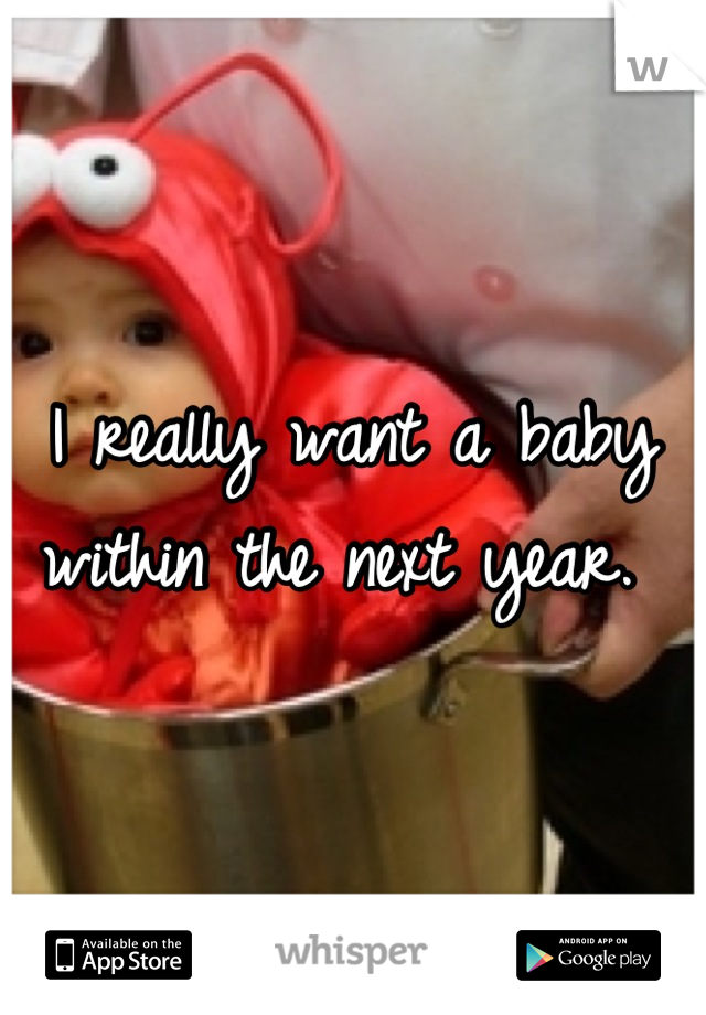 I really want a baby within the next year.