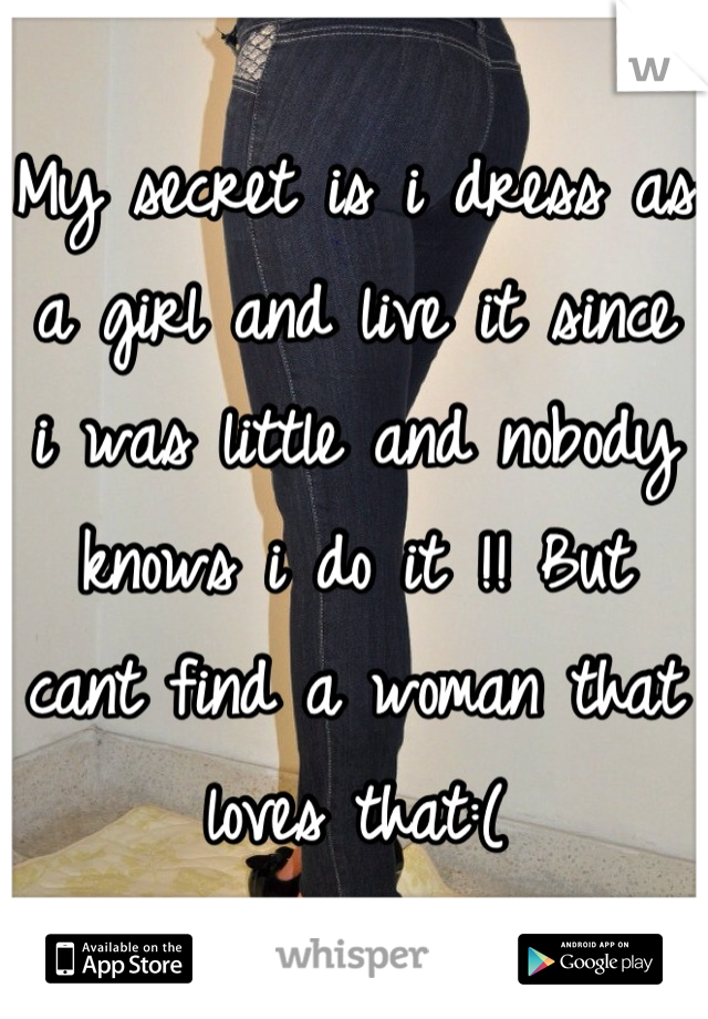 My secret is i dress as a girl and live it since i was little and nobody knows i do it !! But cant find a woman that loves that:(
