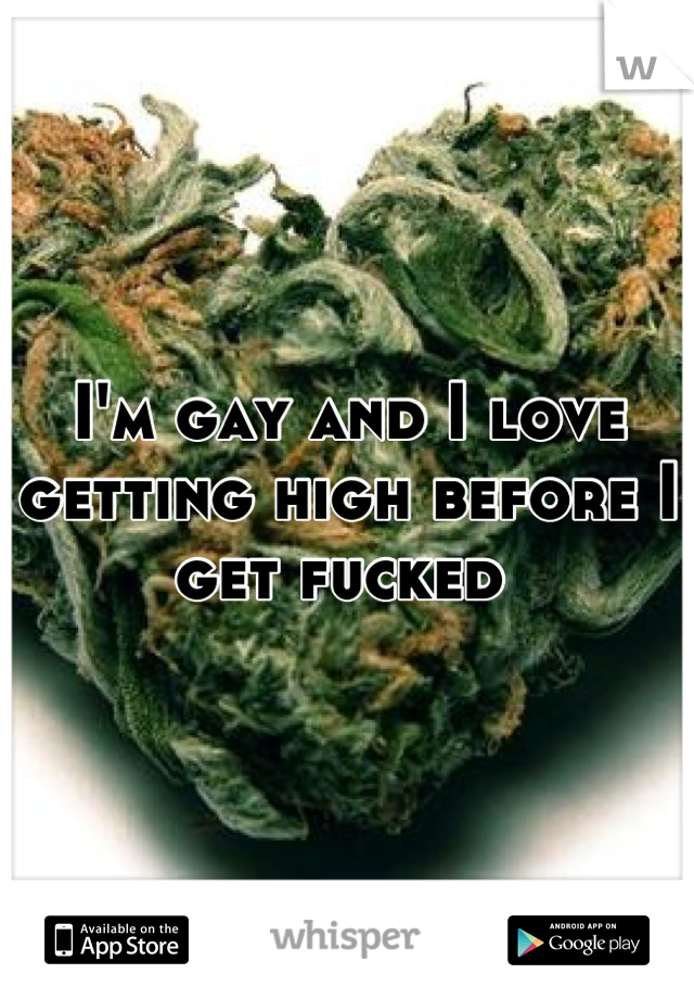 I'm gay and I love getting high before I get fucked