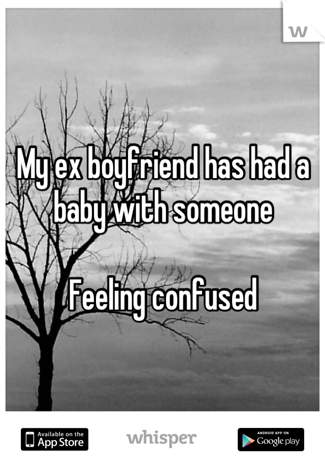 My ex boyfriend has had a baby with someone  Feeling confused