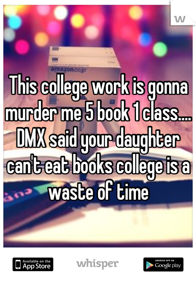 This college work is gonna murder me 5 book 1 class.... DMX said your daughter can't eat books college is a waste of time