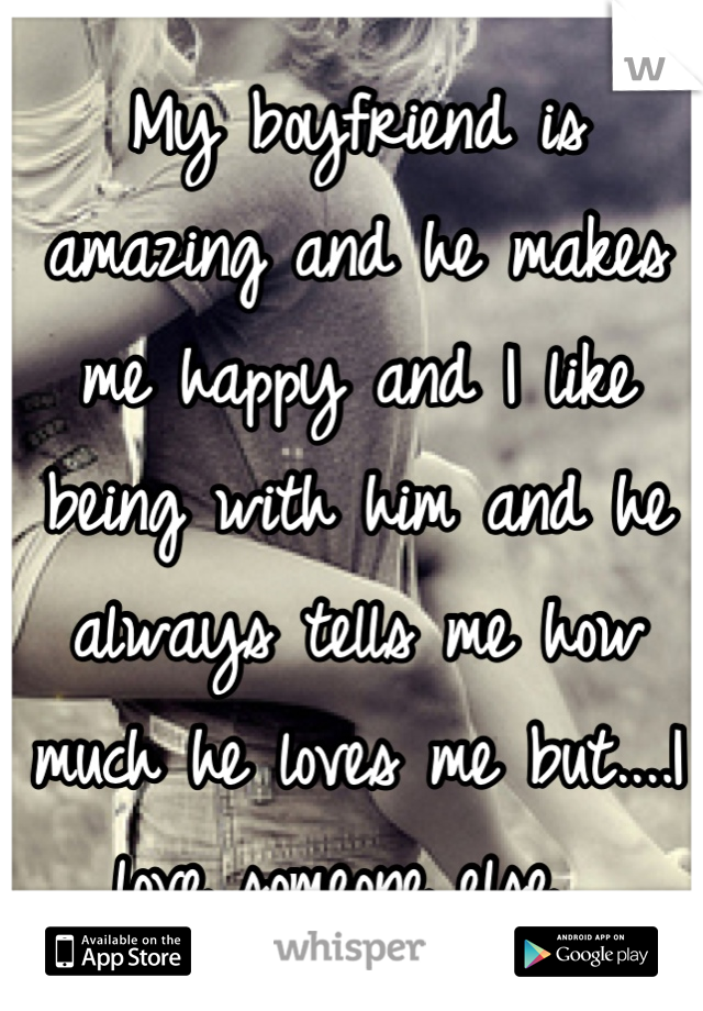 My boyfriend is amazing and he makes me happy and I like being with him and he always tells me how much he loves me but....I love someone else.