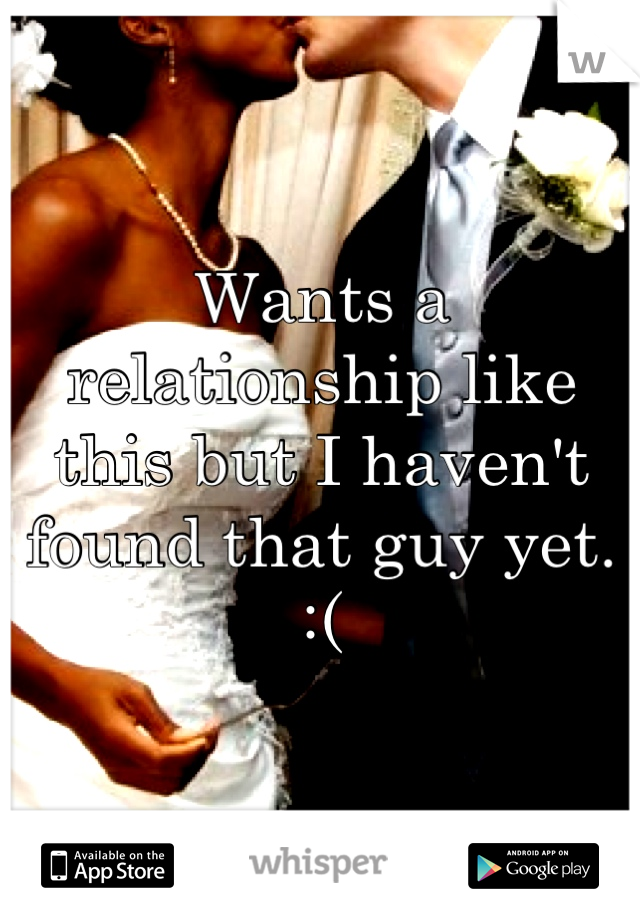 Wants a relationship like this but I haven't found that guy yet.     :(