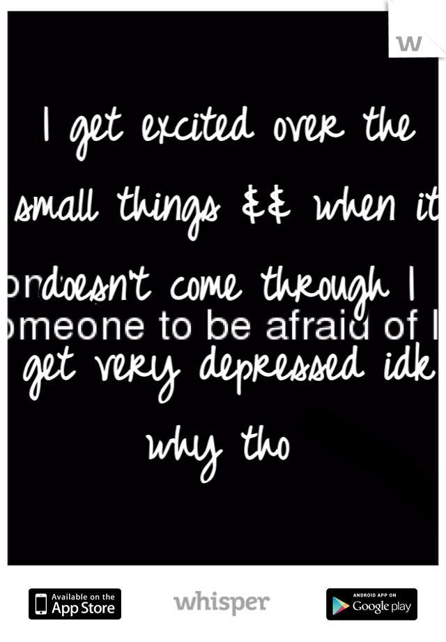 I get excited over the small things && when it doesn't come through I get very depressed idk why tho