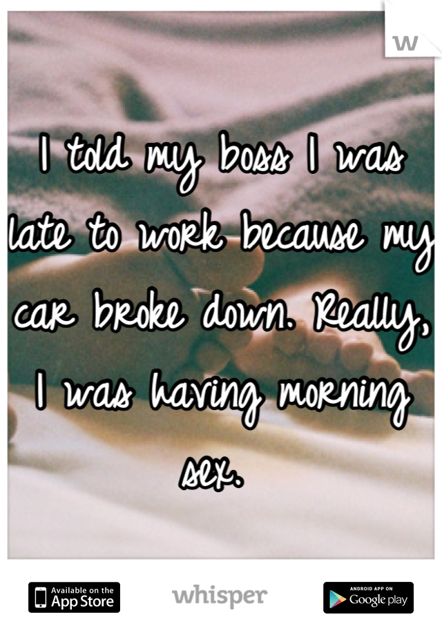 I told my boss I was late to work because my car broke down. Really, I was having morning sex.