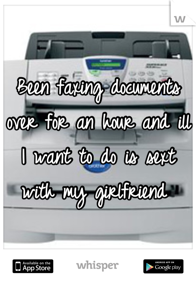 Been faxing documents over for an hour and ill I want to do is sext with my girlfriend