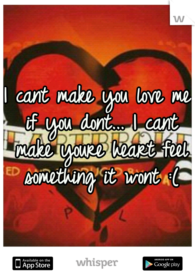 I cant make you love me if you dont... I cant make youre heart feel something it wont :(