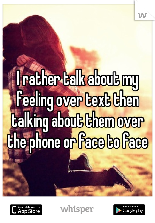 I rather talk about my feeling over text then talking about them over the phone or face to face