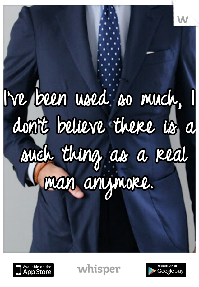 I've been used so much, I don't believe there is a such thing as a real man anymore.