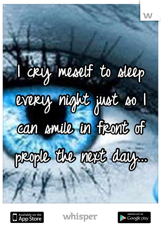 I cry meself to sleep every night just so I can smile in front of prople the next day...