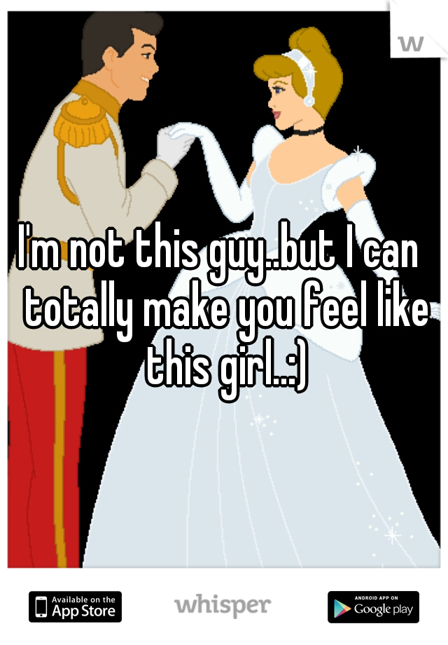 I'm not this guy..but I can  totally make you feel like this girl..:)
