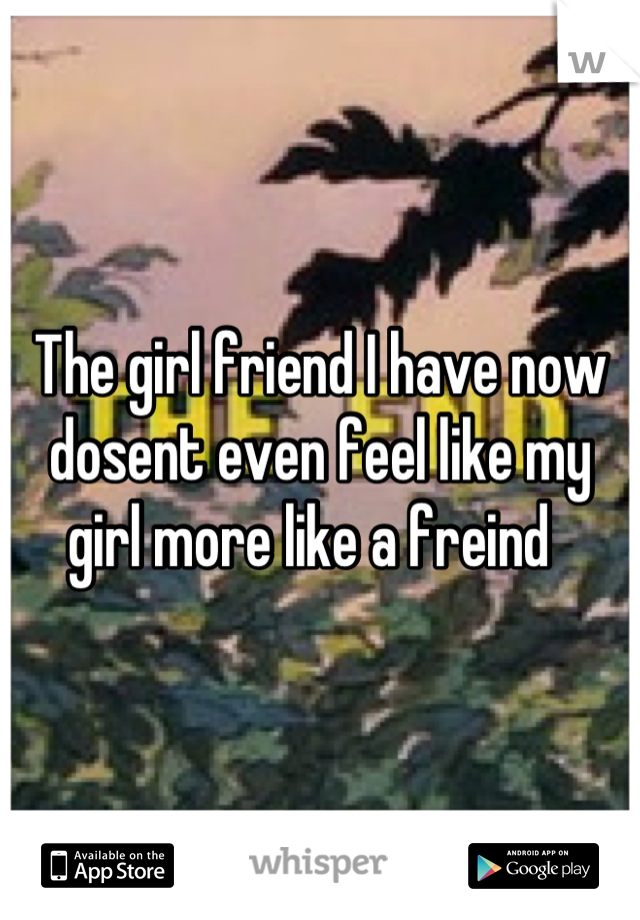 The girl friend I have now dosent even feel like my girl more like a freind