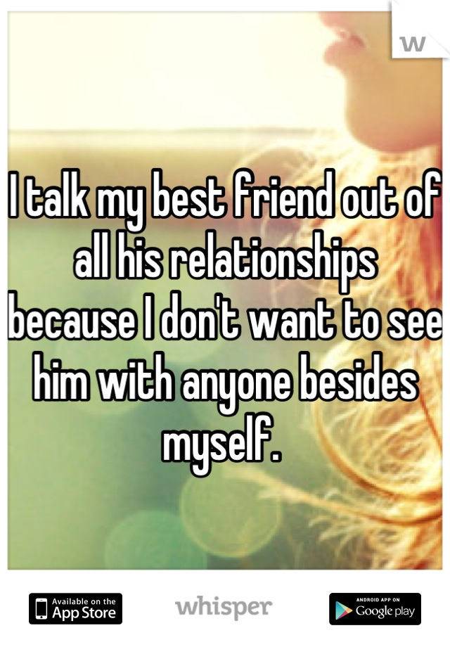 I talk my best friend out of all his relationships because I don't want to see him with anyone besides myself.