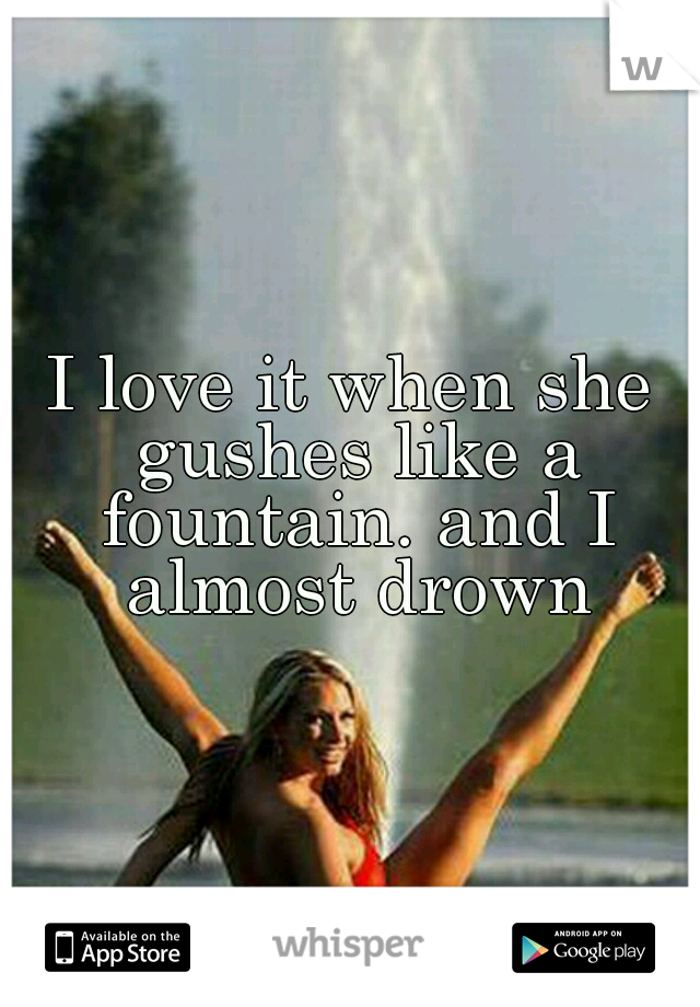 I love it when she gushes like a fountain. and I almost drown