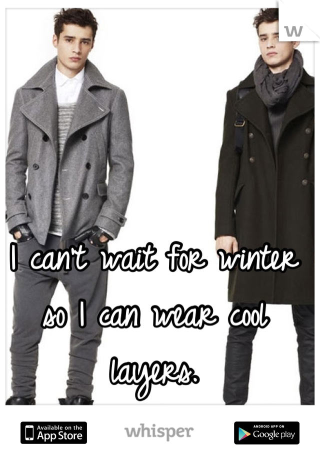 I can't wait for winter so I can wear cool layers.