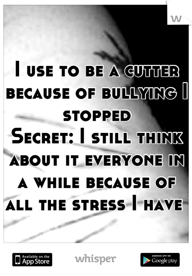 I use to be a cutter because of bullying I stopped  Secret: I still think about it everyone in a while because of all the stress I have