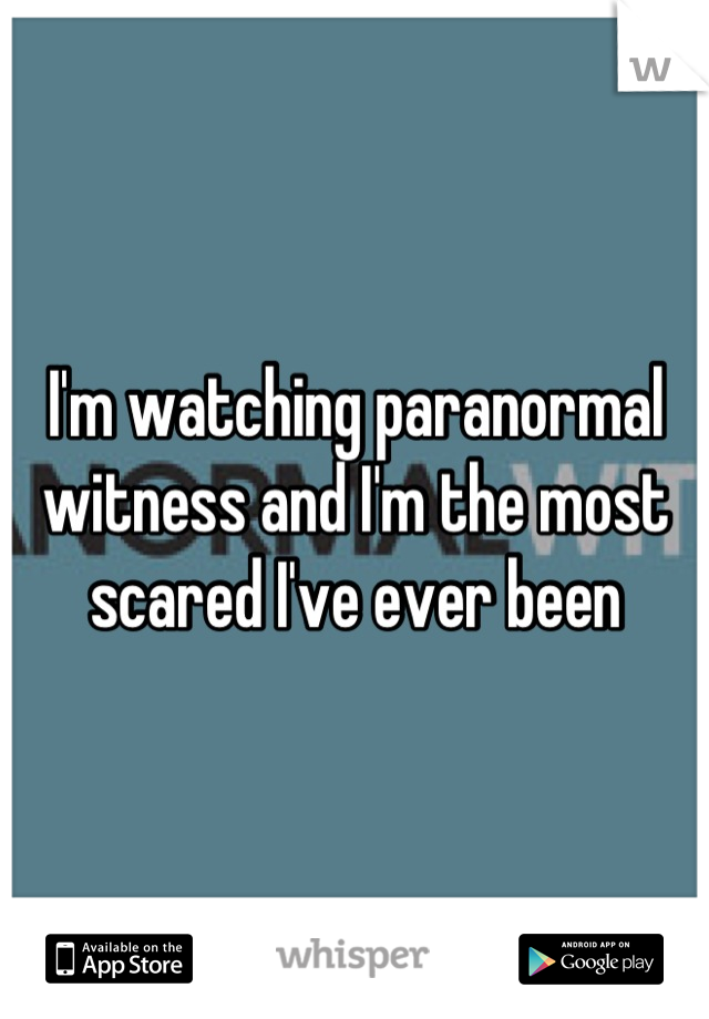I'm watching paranormal witness and I'm the most scared I've ever been