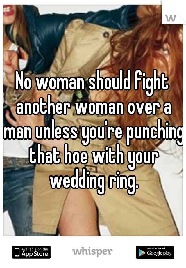 No woman should fight another woman over a man unless you're punching that hoe with your wedding ring.