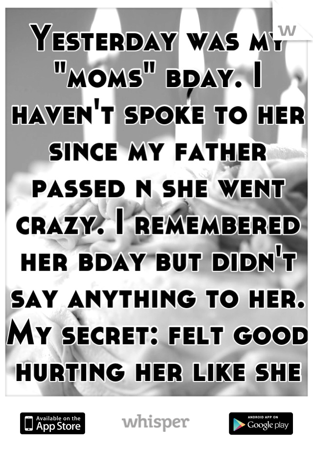 """Yesterday was my """"moms"""" bday. I haven't spoke to her since my father passed n she went crazy. I remembered her bday but didn't say anything to her. My secret: felt good hurting her like she has me."""