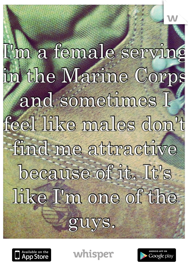 I'm a female serving in the Marine Corps and sometimes I feel like males don't find me attractive because of it. It's like I'm one of the guys.