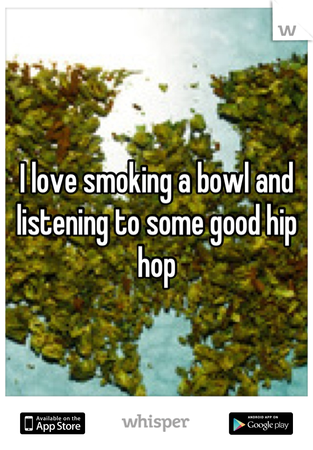 I love smoking a bowl and listening to some good hip hop