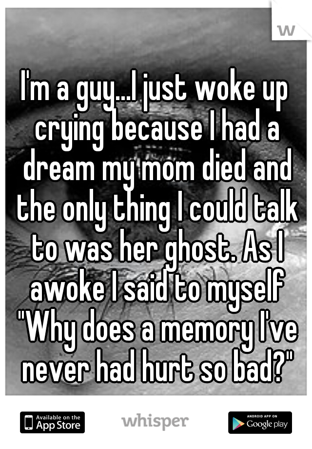 "I'm a guy...I just woke up crying because I had a dream my mom died and the only thing I could talk to was her ghost. As I awoke I said to myself ""Why does a memory I've never had hurt so bad?"""
