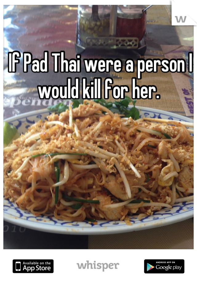 If Pad Thai were a person I would kill for her.