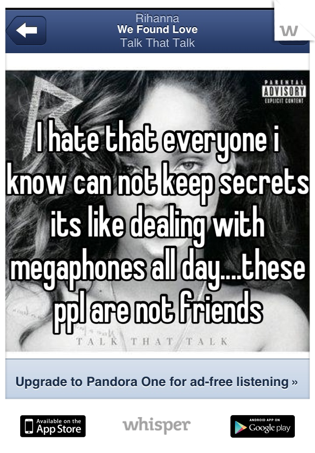 I hate that everyone i know can not keep secrets its like dealing with megaphones all day....these ppl are not friends
