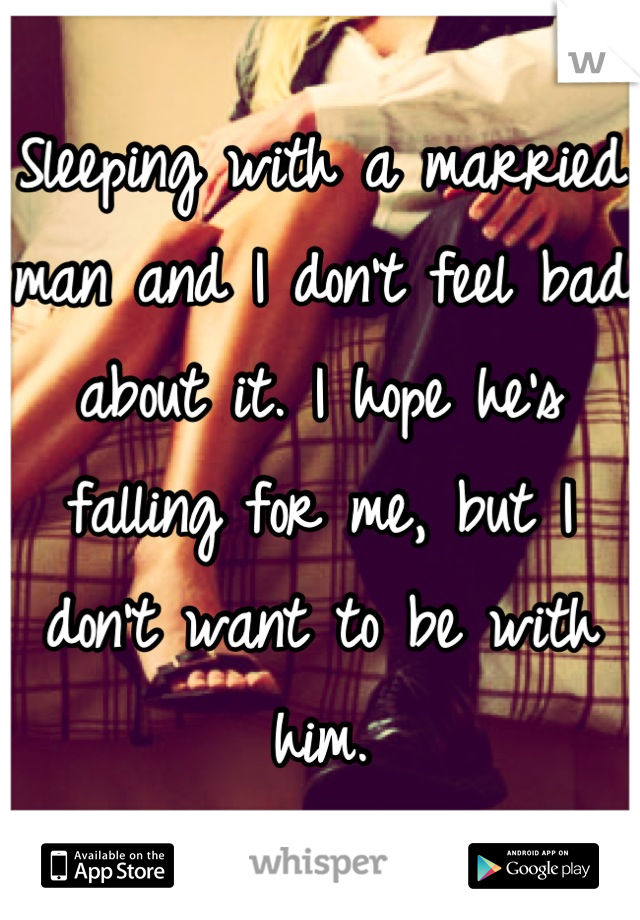 Sleeping with a married man and I don't feel bad about it. I hope he's falling for me, but I don't want to be with him.