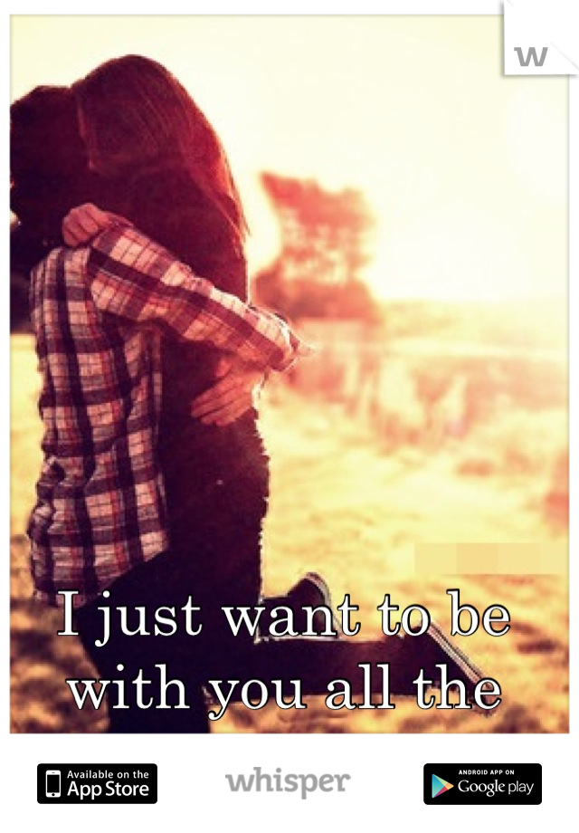 I just want to be with you all the time <3
