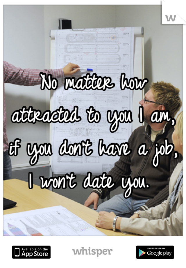 No matter how attracted to you I am, if you don't have a job, I won't date you.